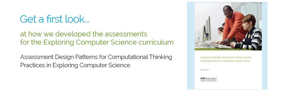 Get a first look at our framework for assessing computational thinking: Assessment Design Patterns for Computational Thinking Practices in Secondary Computer Science